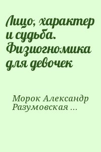Морок Александр, Разумовская Ксения - Лицо, характер и судьба. Физиогномика для девочек