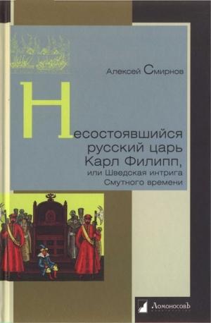 Смирнов Алексей - Несостоявшийся русский царь Карл Филипп, или Шведская интрига Смутного времени