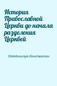 Победоносцев Константин - История Православной Церкви до начала разделения Церквей
