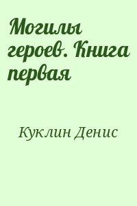 Куклин Денис - Могилы героев. Книга первая