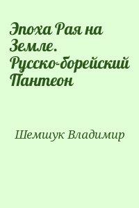 Шемшук Владимир - Эпоха Рая на Земле. Русско-борейский Пантеон