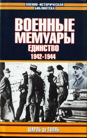 Голль Шарль - Военные мемуары. Единство, 1942–1944