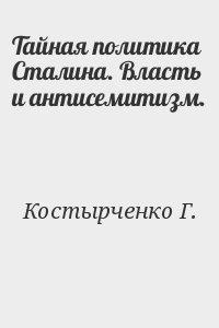 Костырченко Г. - Тайная политика Сталина. Власть и антисемитизм.