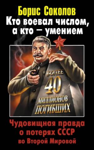 Соколов Борис Вадимович - Кто воевал числом, а кто – умением. Чудовищная правда о потерях СССР во Второй Мировой