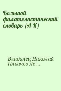 Владинец Николай, Ильичев Леонид, Левитас Иосиф - Большой филателистический словарь (А-К)