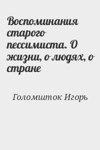 Голомшток Игорь - Воспоминания старого пессимиста. О жизни, о людях, о стране