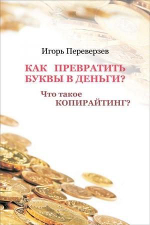 Переверзев Игорь - Как превратить буквы в деньги? Что такое копирайтинг?