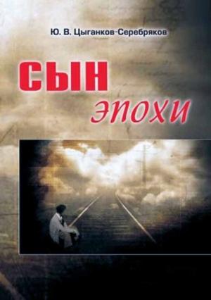 Цыганков-Серебряков Юрий - Сын эпохи