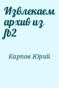 Карпов Юрий - Извлекаем архив из fb2