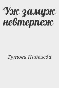 Тутова Надежда - Уж замуж невтерпеж
