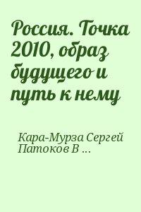 Кара-Мурза Сергей, Патоков В. - Россия. Точка 2010, образ будущего и путь к нему