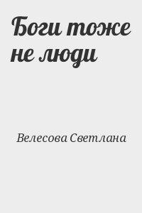 Велесова Светлана - Боги тоже не люди