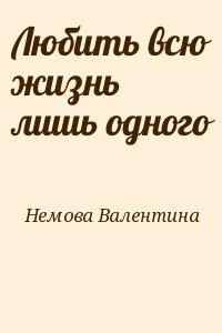 Немова Валентина - Любить всю жизнь лишь одного