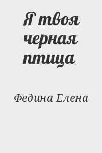 Федина Елена - Я твоя черная птица