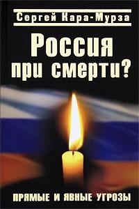 Кара-Мурза Сергей - Россия при смерти? Прямые и явные угрозы