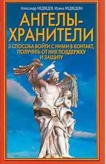 Медведев Александр, Медведева Ирина - Ангелы-хранители. 3 способа войти с ними в контакт, получить от них поддержку и защиту