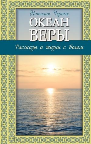 Черных Наталья - Океан веры. Рассказы о жизни с Богом