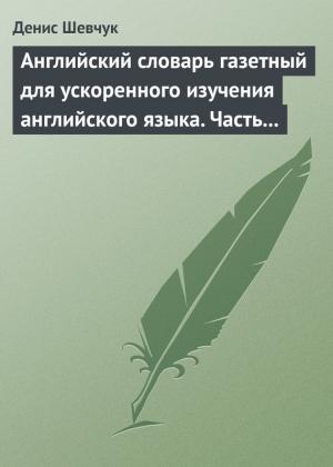 Шевчук Денис - Английский словарь газетный для ускоренного изучения английского языка. Часть 2 (2800 слов)