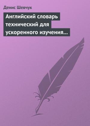 Шевчук Денис - Английский словарь технический для ускоренного изучения английского языка. Часть 2 (2000 слов)
