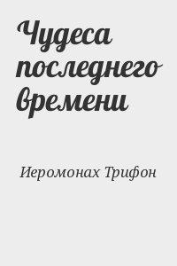 Иеромонах Трифон - Чудеса последнего времени