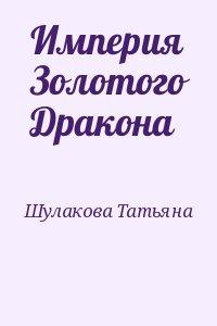 Шулакова Татьяна - Империя Золотого Дракона