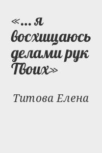 Титова Елена - «… я восхищаюсь делами рук Твоих»