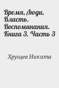 Хрущев Никита - Время, Люди, Власть. Воспоминания. Книга 3. Часть 3