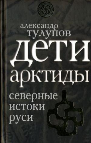 Тулупов Александр - Дети Арктиды. Северные истоки Руси