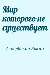Аскербеков Еркин - Мир которого не существует
