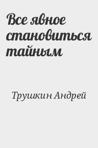 Трушкин Андрей - Все явное становиться тайным