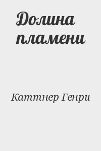 Каттнер Генри - Долина пламени