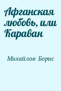 Михайлов  Борис - Афганская любовь, или Караван