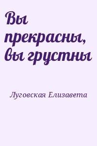 Луговская Елизавета - Вы прекрасны, вы грустны