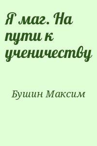 Бушин Максим - Я маг. На пути к ученичеству