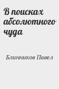 Блинников Павел - В поисках абсолютного чуда