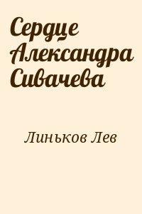 Линьков Лев - Сердце Александра Сивачева