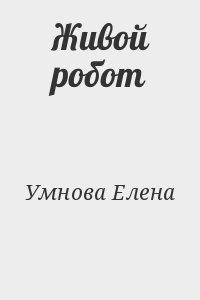 Умнова Елена - Живой робот