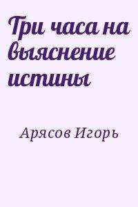 Арясов Игорь - Три часа на выяснение истины