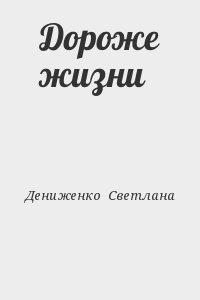 Дениженко  Светлана - Дороже жизни