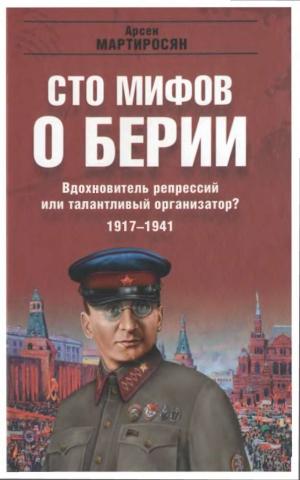 Мартиросян Арсен - 100 мифов о Берии. Вдохновитель репрессий или талантливый организатор? 1917-1941