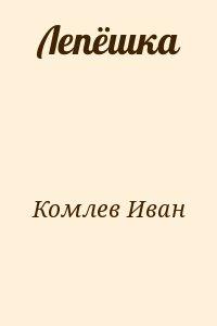 Комлев Иван - Лепёшка
