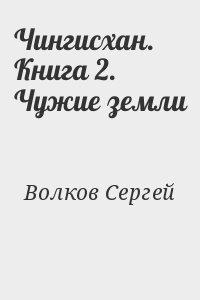 Волков Сергей - Чингисхан. Книга 2. Чужие земли