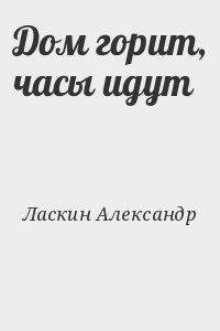 Ласкин Александр - Дом горит, часы идут