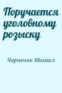 Черненок Михаил - Поручается уголовному розыску