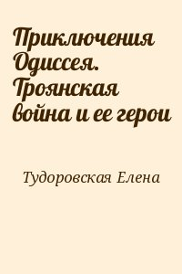Тудоровская Елена - Приключения Одиссея. Троянская война и ее герои