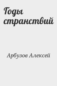 Арбузов Алексей - Годы странствий