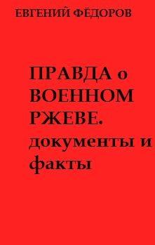 Фёдоров Евгений - Правда о военном Ржеве.Документы и факты