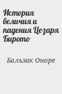 де Бальзак Оноре - История величия и падения Цезаря Бирото
