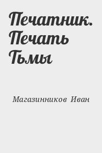 Магазинников Иван - Печатник. Печать Тьмы
