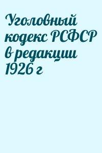 - Уголовный кодекс РСФСР в редакции 1926 г